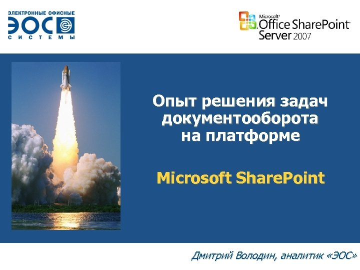 Опыт решения задач документооборота на платформе Microsoft Share. Point Дмитрий Володин, аналитик «ЭОС»