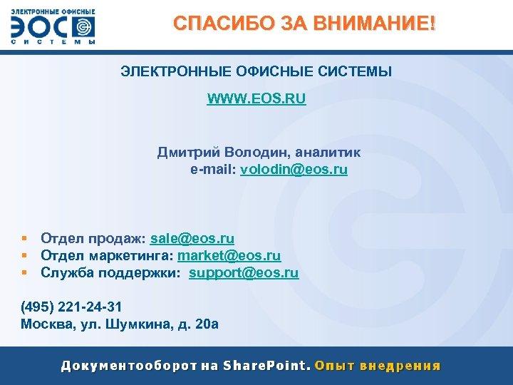 СПАСИБО ЗА ВНИМАНИЕ! ЭЛЕКТРОННЫЕ ОФИСНЫЕ СИСТЕМЫ WWW. EOS. RU Дмитрий Володин, аналитик e-mail: volodin@eos.