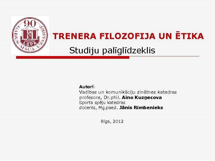 TRENERA FILOZOFIJA UN ĒTIKA Studiju palīglīdzeklis Autori: Vadības un komunikāciju zinātnes katedras profesore,