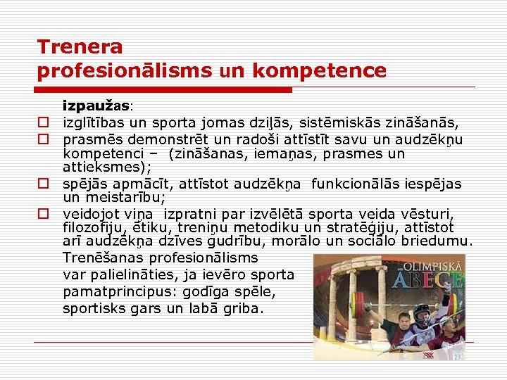 Trenera profesionālisms un kompetence o o izpaužas: izglītības un sporta jomas dziļās, sistēmiskās zināšanās,