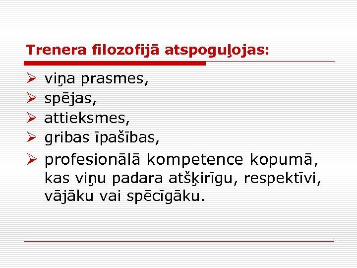 Trenera filozofijā atspoguļojas: Ø Ø viņa prasmes, spējas, attieksmes, gribas īpašības, Ø profesionālā kompetence
