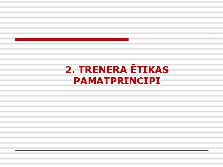 2. TRENERA ĒTIKAS PAMATPRINCIPI
