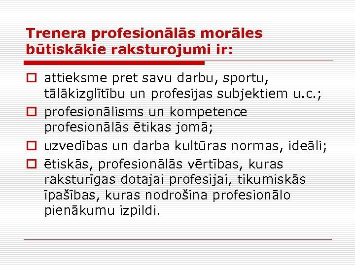 Trenera profesionālās morāles būtiskākie raksturojumi ir: o attieksme pret savu darbu, sportu, tālākizglītību un