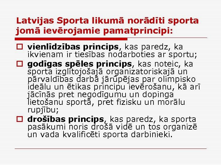 Latvijas Sporta likumā norādīti sporta jomā ievērojamie pamatprincipi: o vienlīdzības princips, kas paredz, ka