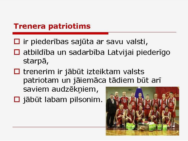Trenera patriotims o ir piederības sajūta ar savu valsti, o atbildība un sadarbība Latvijai