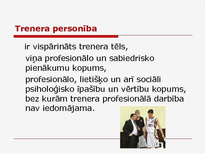 Trenera personība ir vispārināts trenera tēls, viņa profesionālo un sabiedrisko pienākumu kopums, profesionālo, lietišķo