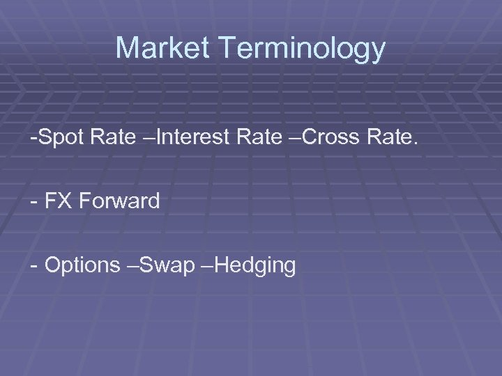 Market Terminology -Spot Rate –Interest Rate –Cross Rate. - FX Forward - Options –Swap