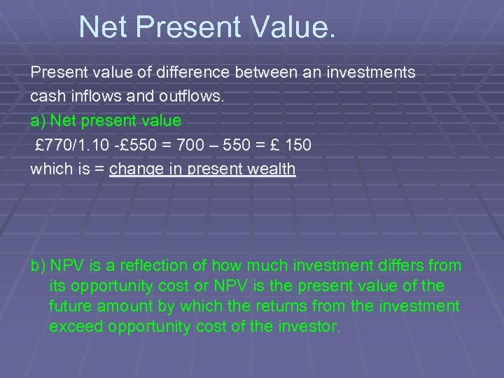 Net Present Value. Present value of difference between an investments cash inflows and outflows.