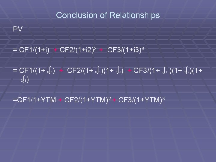 Conclusion of Relationships PV = CF 1/(1+i) + CF 2/(1+i 2)2 + CF 3/(1+i