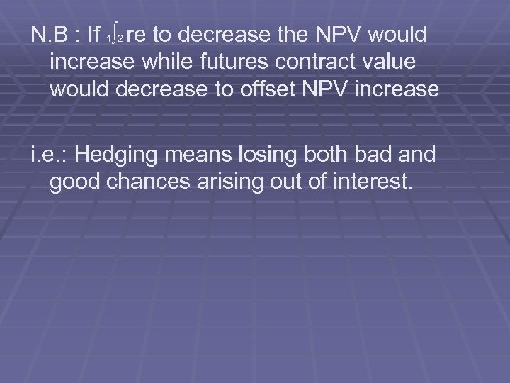 N. B : If 1∫ 2 re to decrease the NPV would increase while