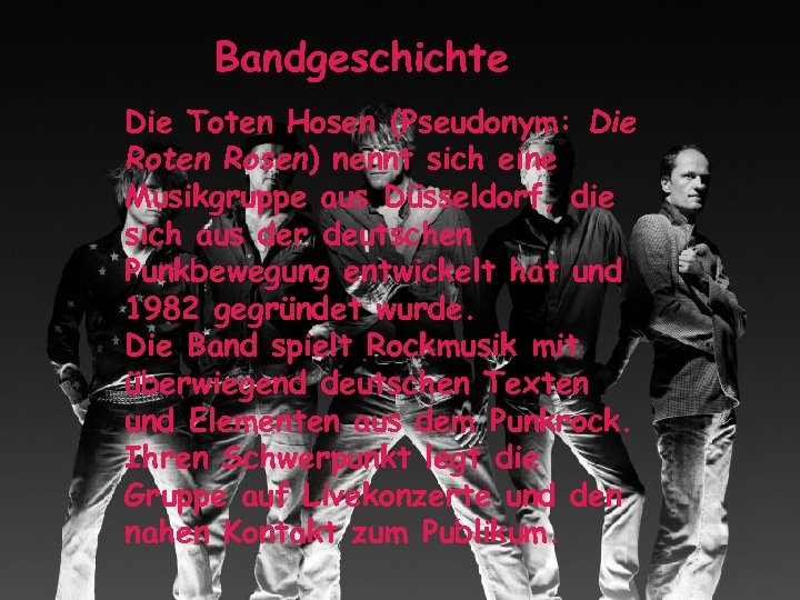 Bandgeschichte Die Toten Hosen (Pseudonym: Die Roten Rosen) nennt sich eine Musikgruppe aus Düsseldorf,