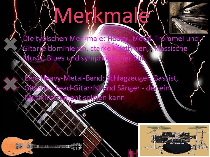 Merkmale Die typischen Merkmale: Heavy- Metal-Trommel und Gitarre dominieren, starke Rhythmen, , klassische Musik,