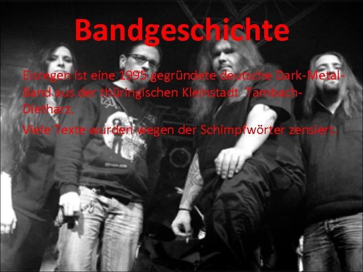 Bandgeschichte Eisregen ist eine 1995 gegründete deutsche Dark-Metal. Band aus der thüringischen Kleinstadt Tambach.