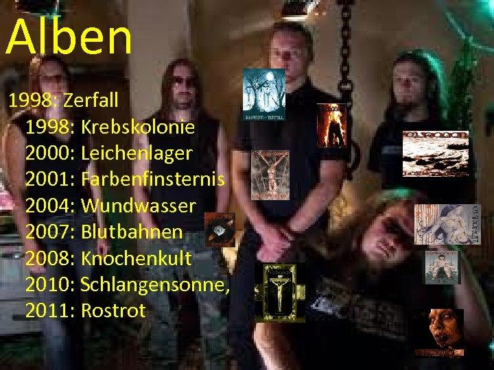 Alben 1998: Zerfall 1998: Krebskolonie 2000: Leichenlager 2001: Farbenfinsternis 2004: Wundwasser 2007: Blutbahnen 2008: