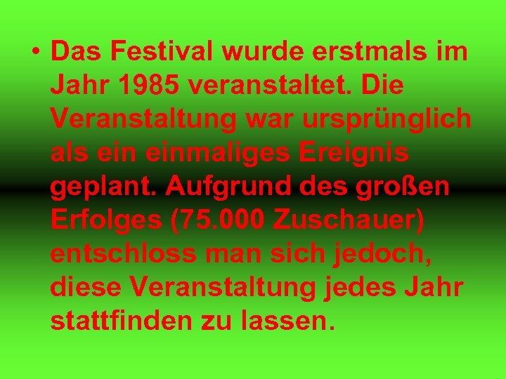 • Das Festival wurde erstmals im Jahr 1985 veranstaltet. Die Veranstaltung war ursprünglich