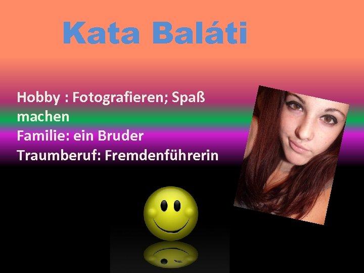 Kata Baláti Hobby : Fotografieren; Spaß machen Familie: ein Bruder Traumberuf: Fremdenführerin