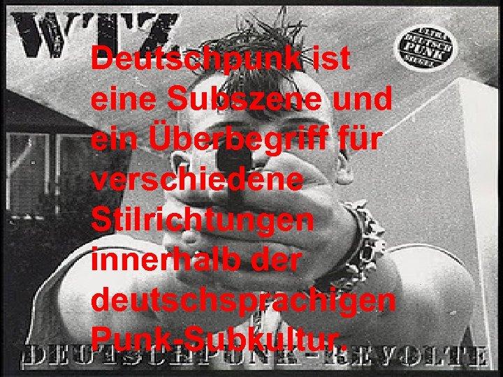 Deutschpunk ist eine Subszene und ein Überbegriff für verschiedene Stilrichtungen innerhalb der deutschsprachigen Punk-Subkultur.