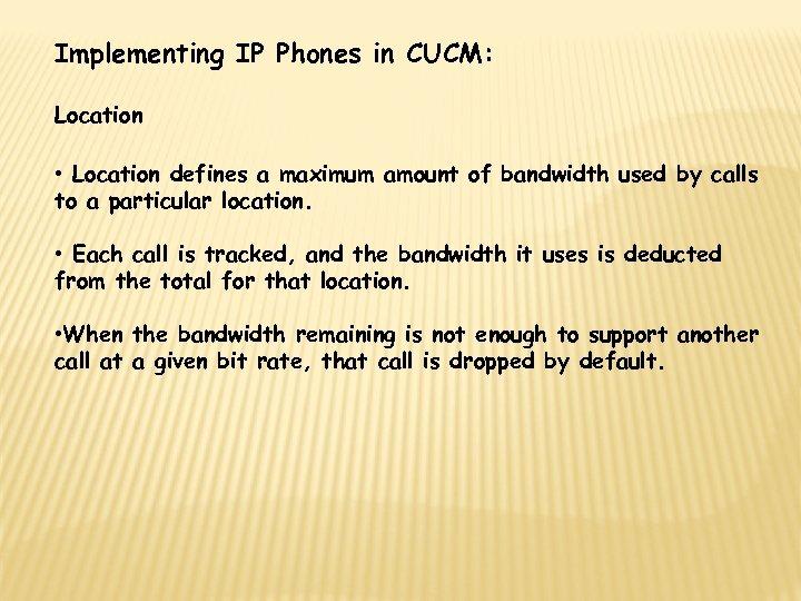 Implementing IP Phones in CUCM: Location • Location defines a maximum amount of bandwidth