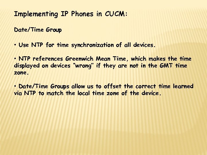Implementing IP Phones in CUCM: Date/Time Group • Use NTP for time synchronization of