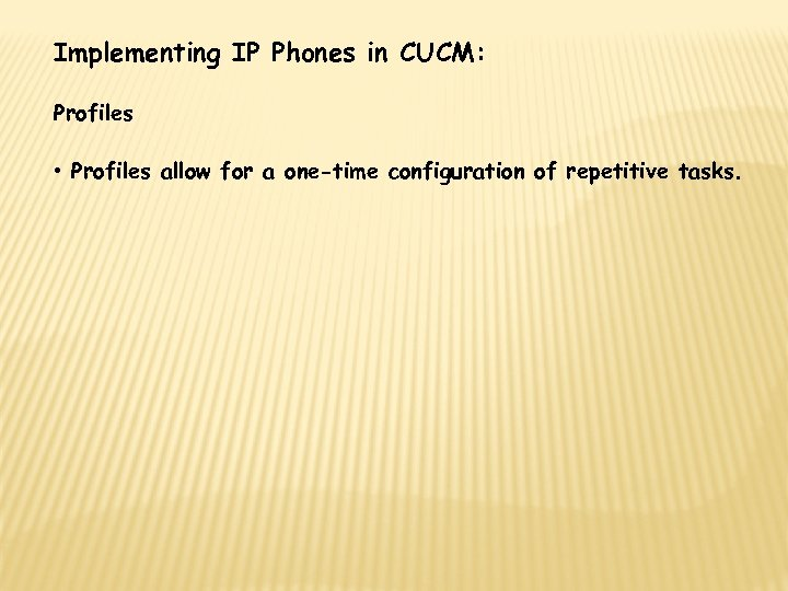Implementing IP Phones in CUCM: Profiles • Profiles allow for a one-time configuration of