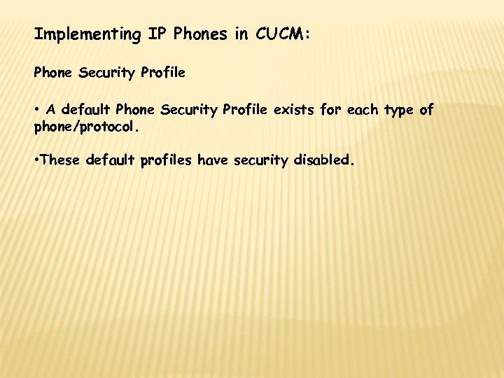 Implementing IP Phones in CUCM: Phone Security Profile • A default Phone Security Profile