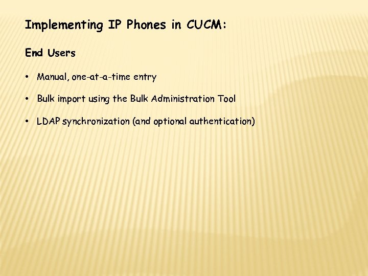 Implementing IP Phones in CUCM: End Users • Manual, one-at-a-time entry • Bulk import