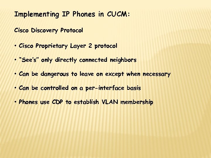 Implementing IP Phones in CUCM: Cisco Discovery Protocol • Cisco Proprietary Layer 2 protocol