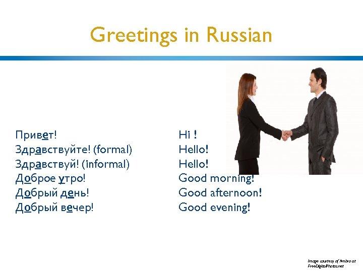 Greetings in Russian Привет! Здравствуйте! (formal) Здравствуй! (informal) Доброе утро! Добрый день! Добрый вечер!