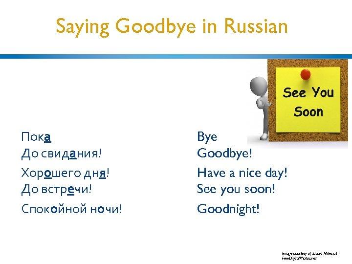 Saying Goodbye in Russian Пока До свидания! Хорошего дня! До встречи! Спокойной ночи! Bye