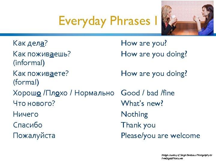 Everyday Phrases I Как дела? Как поживаешь? (informal) Как поживаете? (formal) Хорошо /Плохо /