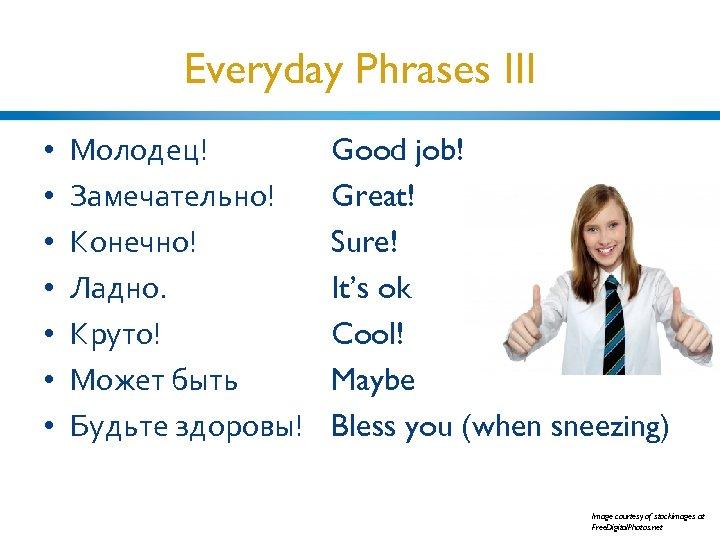 Everyday Phrases III • • Молодец! Замечательно! Конечно! Ладно. Круто! Может быть Будьте здоровы!