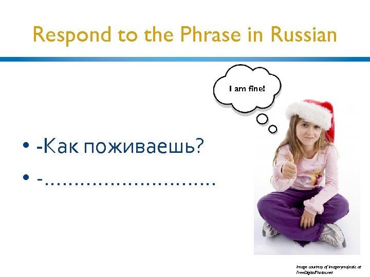 Respond to the Phrase in Russian I am fine! • -Как поживаешь? • -.