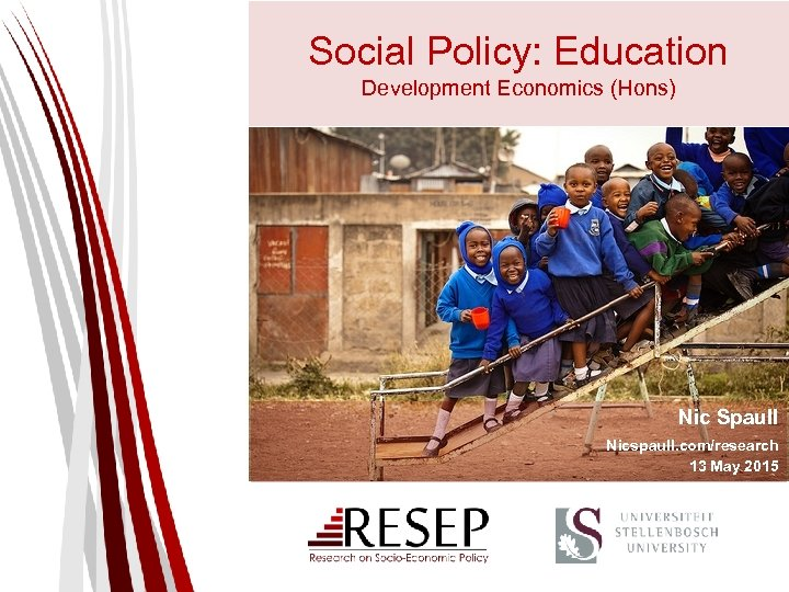 Social Policy: Education Development Economics (Hons) Nic Spaull Nicspaull. com/research 13 May 2015