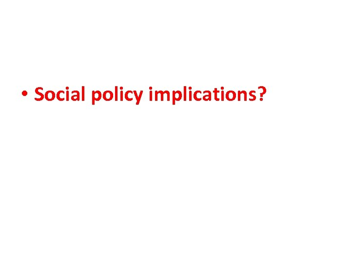 • Social policy implications?