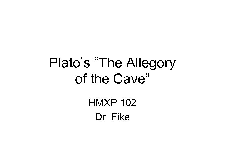"""Plato's """"The Allegory of the Cave"""" HMXP 102 Dr. Fike"""