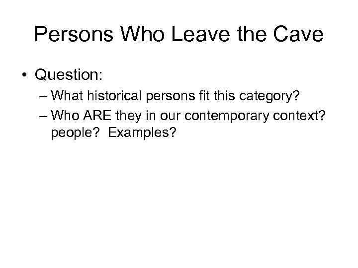 Persons Who Leave the Cave • Question: – What historical persons fit this category?
