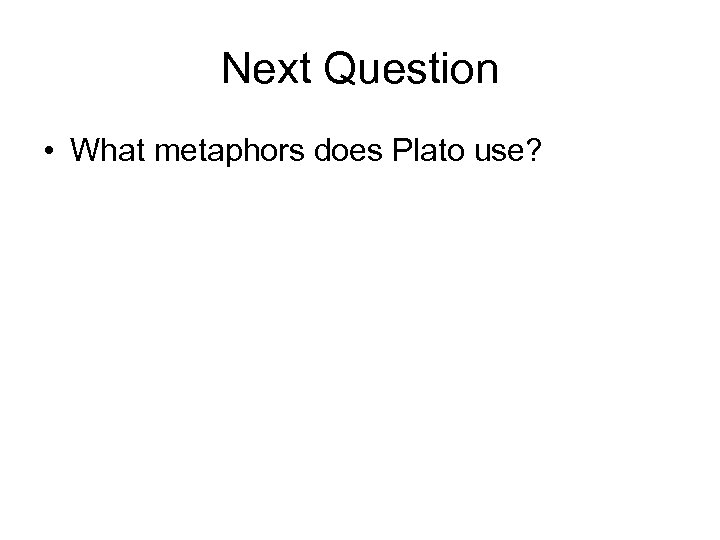 Next Question • What metaphors does Plato use?