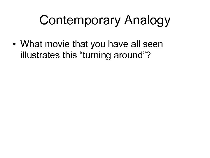 """Contemporary Analogy • What movie that you have all seen illustrates this """"turning around""""?"""