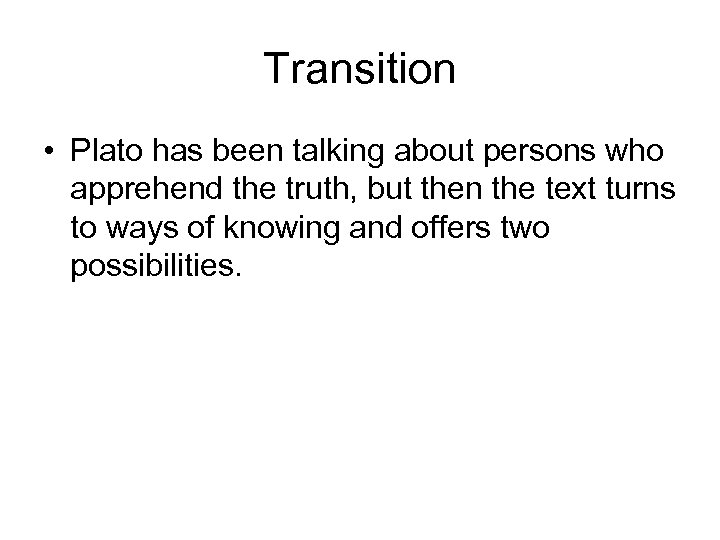 Transition • Plato has been talking about persons who apprehend the truth, but then