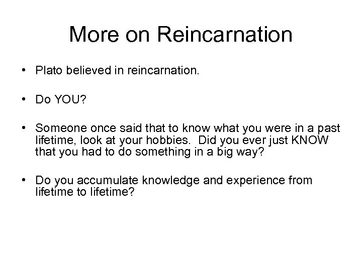 More on Reincarnation • Plato believed in reincarnation. • Do YOU? • Someone once