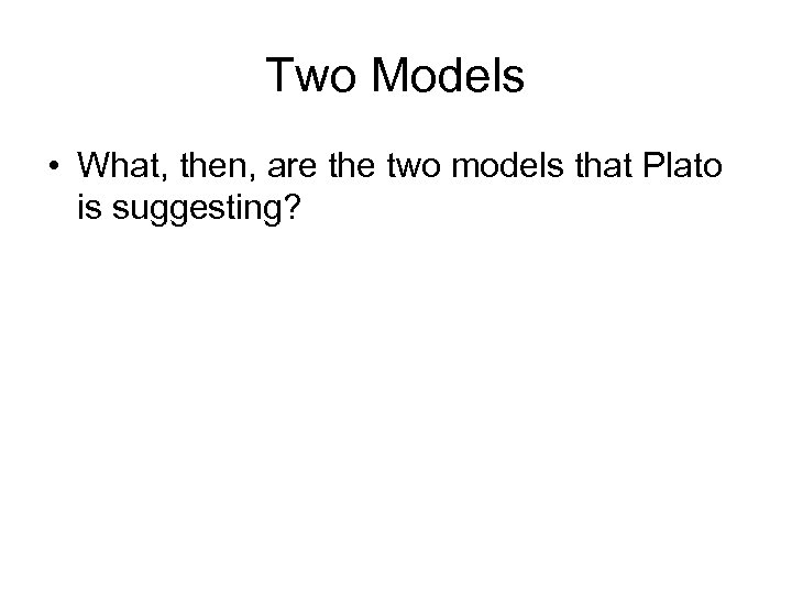 Two Models • What, then, are the two models that Plato is suggesting?