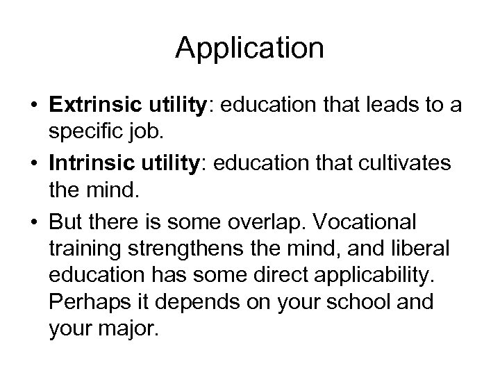 Application • Extrinsic utility: education that leads to a specific job. • Intrinsic utility: