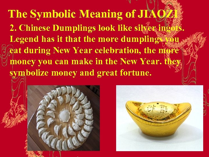 The Symbolic Meaning of JIAOZI 2. Chinese Dumplings look like silver ingots. Legend has