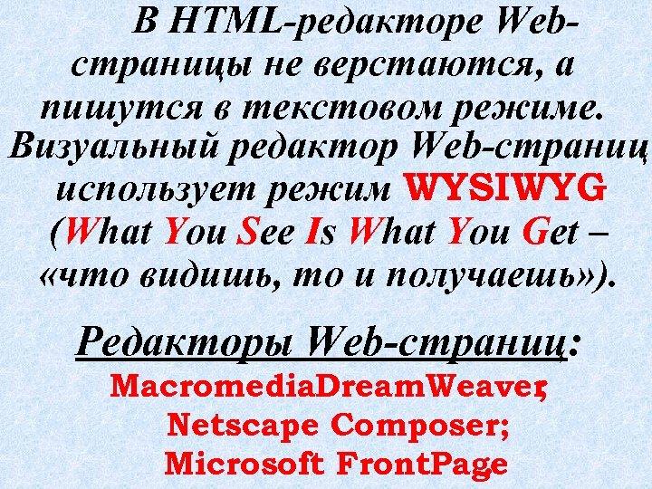 В HTML-редакторе Webстраницы не верстаются, а пишутся в текстовом режиме. Визуальный редактор Web-страниц использует