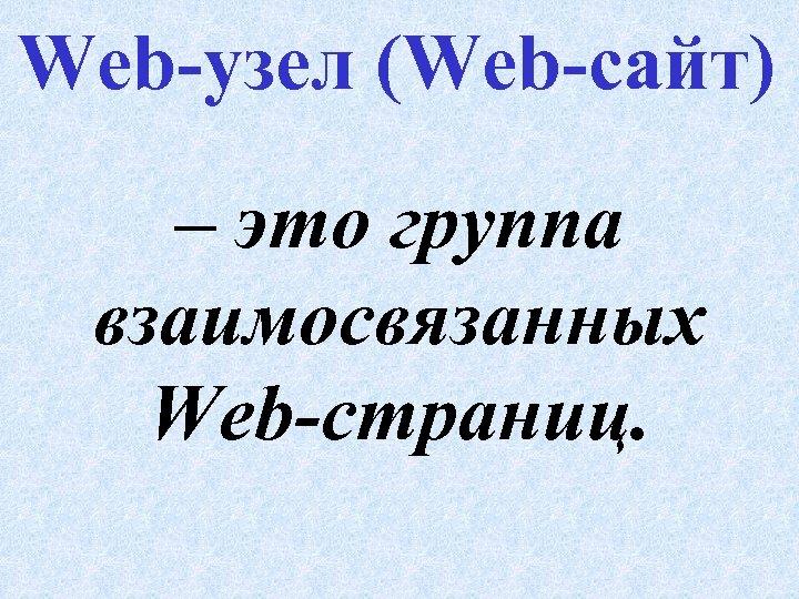 Web-узел (Web-сайт) – это группа взаимосвязанных Web-страниц.
