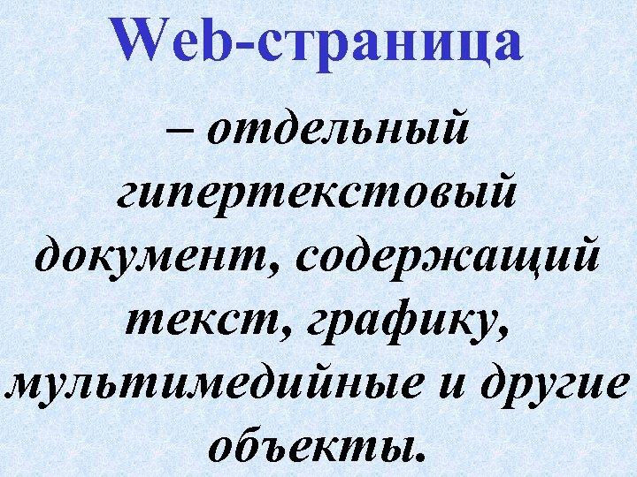 Web-страница – отдельный гипертекстовый документ, содержащий текст, графику, мультимедийные и другие объекты.