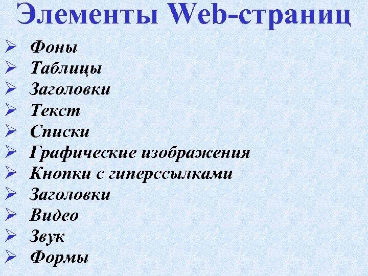 Элементы Web-страниц Ø Ø Ø Фоны Таблицы Заголовки Текст Списки Графические изображения Кнопки с
