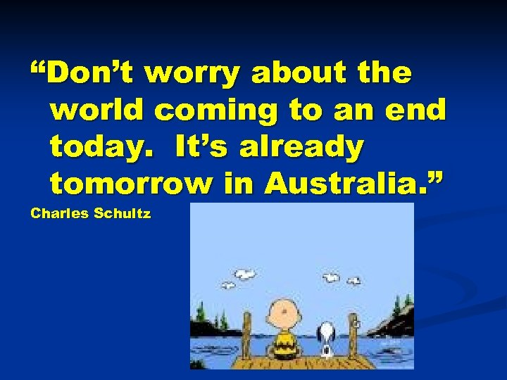 """Don't worry about the world coming to an end today. It's already tomorrow in"