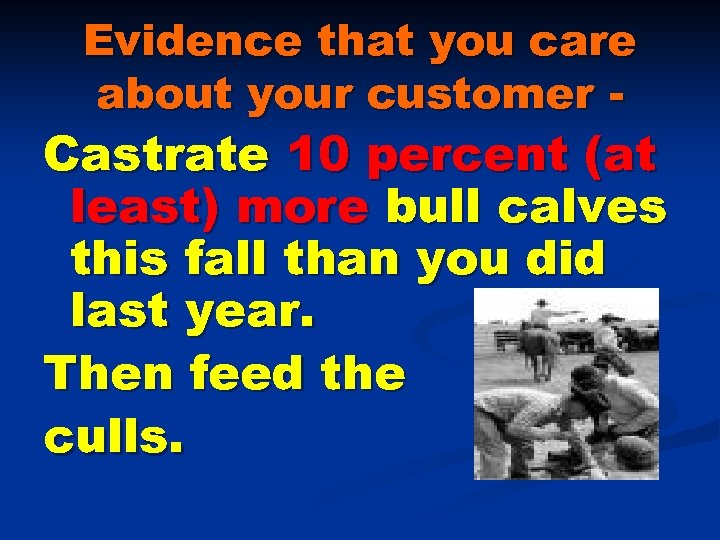 Evidence that you care about your customer - Castrate 10 percent (at least) more