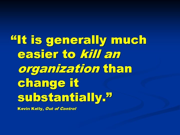 """It is generally much easier to kill an organization than change it substantially. """